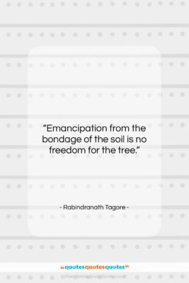 """Rabindranath Tagore quote: """"Emancipation from the bondage of the soil…""""- at QuotesQuotesQuotes.com"""