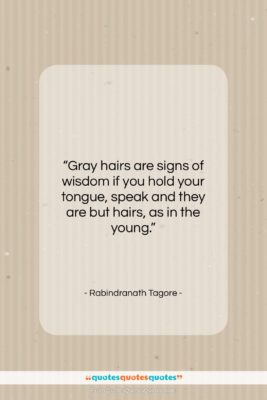 """Rabindranath Tagore quote: """"Gray hairs are signs of wisdom if…""""- at QuotesQuotesQuotes.com"""