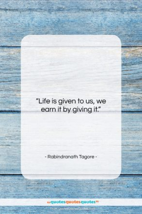 """Rabindranath Tagore quote: """"Life is given to us, we earn…""""- at QuotesQuotesQuotes.com"""