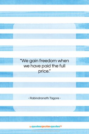"""Rabindranath Tagore quote: """"We gain freedom when we have paid…""""- at QuotesQuotesQuotes.com"""