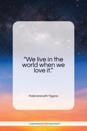 """Rabindranath Tagore quote: """"We live in the world when we…""""- at QuotesQuotesQuotes.com"""