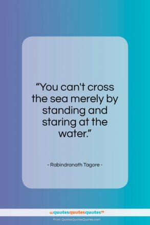 "Rabindranath Tagore quote: ""You can't cross the sea merely by…""- at QuotesQuotesQuotes.com"
