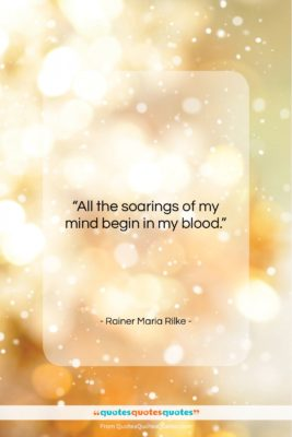 """Rainer Maria Rilke quote: """"All the soarings of my mind begin…""""- at QuotesQuotesQuotes.com"""