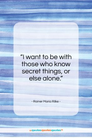 """Rainer Maria Rilke quote: """"I want to be with those who know secret…""""- at QuotesQuotesQuotes.com"""