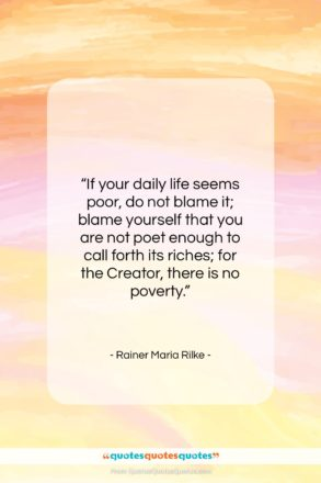 """Rainer Maria Rilke quote: """"If your daily life seems poor, do…""""- at QuotesQuotesQuotes.com"""