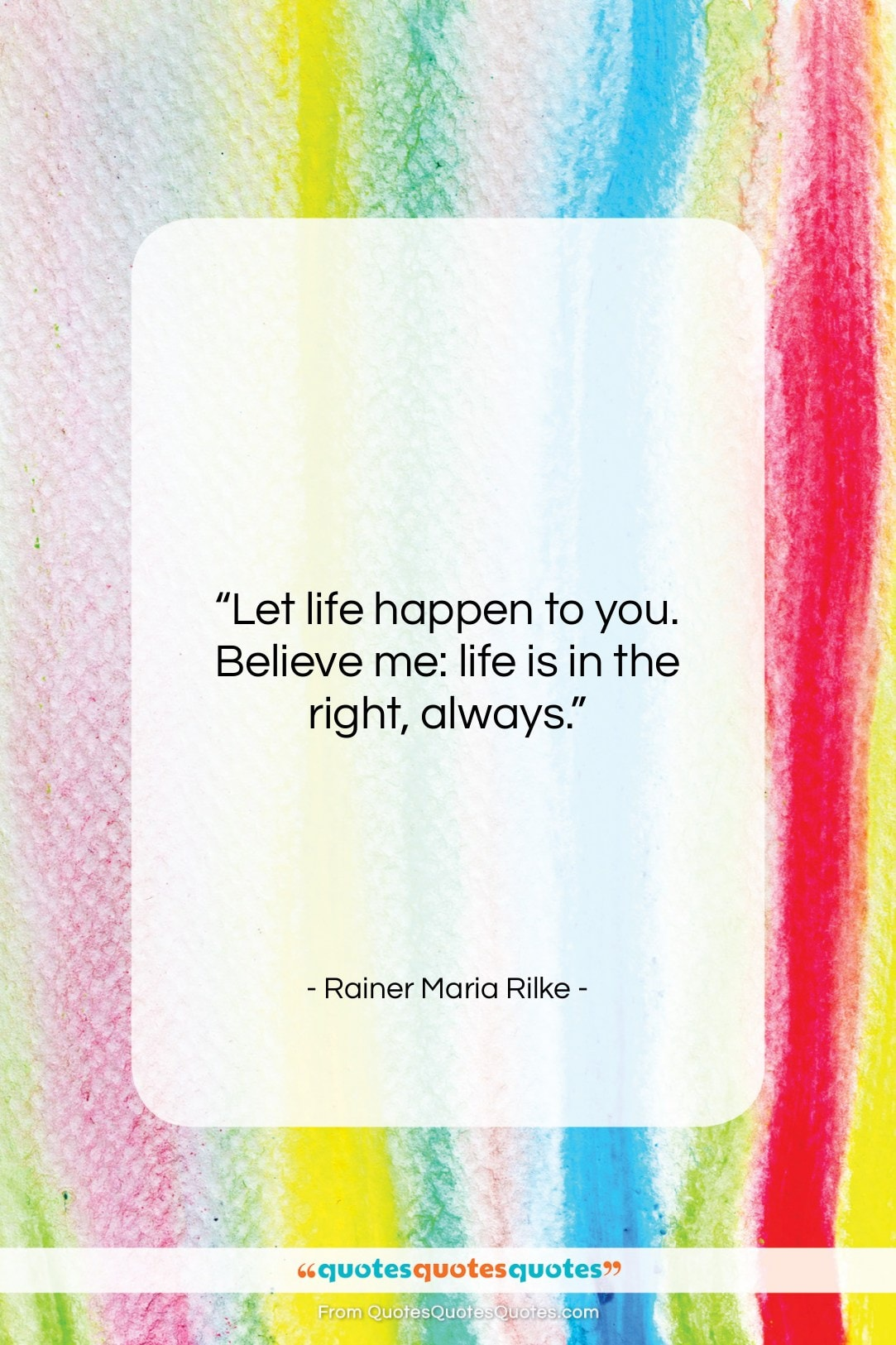 """Rainer Maria Rilke quote: """"Let life happen to you. Believe me:…""""- at QuotesQuotesQuotes.com"""