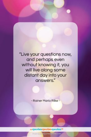 """Rainer Maria Rilke quote: """"Live your questions now, and perhaps even…""""- at QuotesQuotesQuotes.com"""
