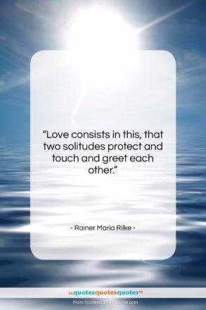 "Rainer Maria Rilke quote: ""Love consists in this, that two solitudes…""- at QuotesQuotesQuotes.com"