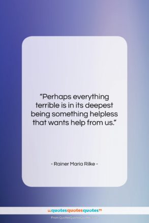"""Rainer Maria Rilke quote: """"Perhaps everything terrible is in its deepest…""""- at QuotesQuotesQuotes.com"""