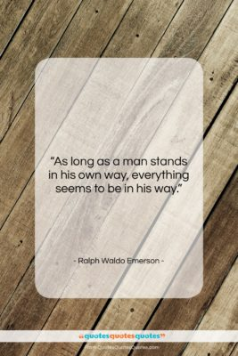 """Ralph Waldo Emerson quote: """"As long as a man stands in…""""- at QuotesQuotesQuotes.com"""