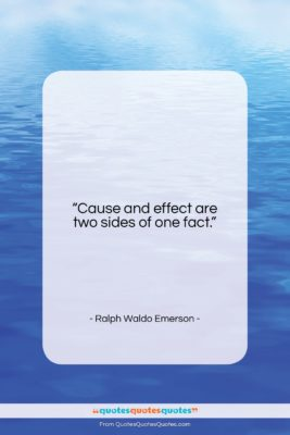 """Ralph Waldo Emerson quote: """"Cause and effect are two sides of…""""- at QuotesQuotesQuotes.com"""
