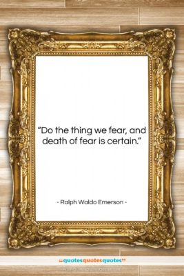"""Ralph Waldo Emerson quote: """"Do the thing we fear, and death…""""- at QuotesQuotesQuotes.com"""