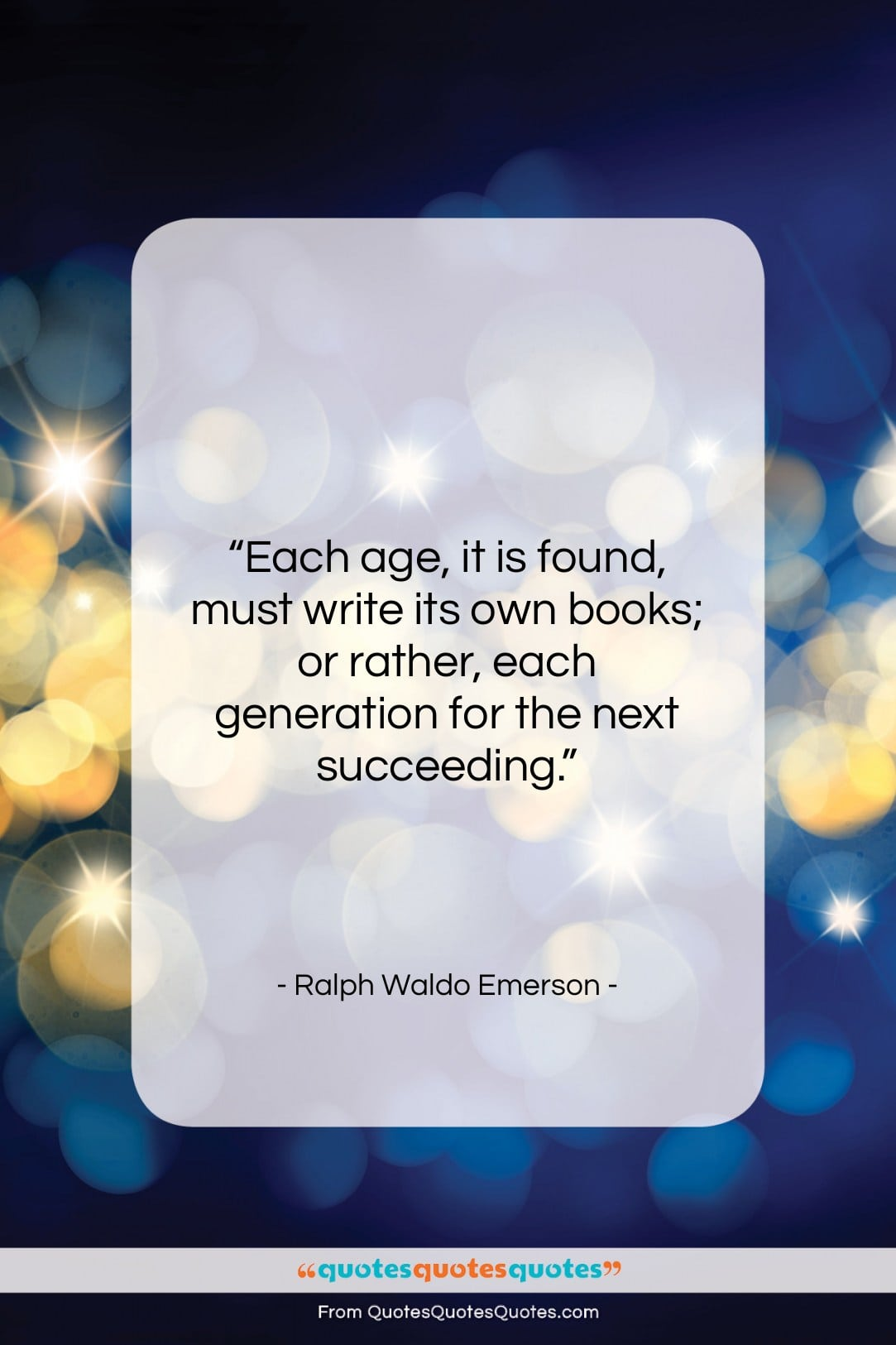 """Ralph Waldo Emerson quote: """"Each age, it is found, must write…""""- at QuotesQuotesQuotes.com"""