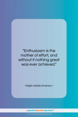 """Ralph Waldo Emerson quote: """"Enthusiasm is the mother of effort, and…""""- at QuotesQuotesQuotes.com"""