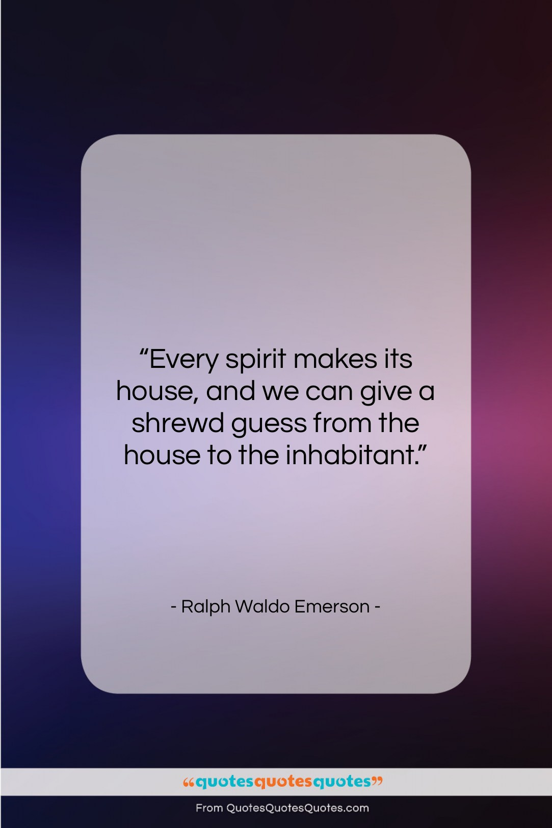 """Ralph Waldo Emerson quote: """"Every spirit makes its house, and we…""""- at QuotesQuotesQuotes.com"""