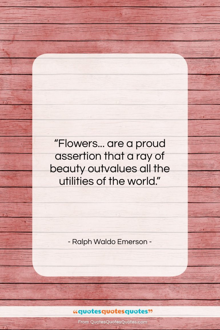 """Ralph Waldo Emerson quote: """"Flowers… are a proud assertion that a…""""- at QuotesQuotesQuotes.com"""