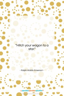 """Ralph Waldo Emerson quote: """"Hitch your wagon to a star….""""- at QuotesQuotesQuotes.com"""