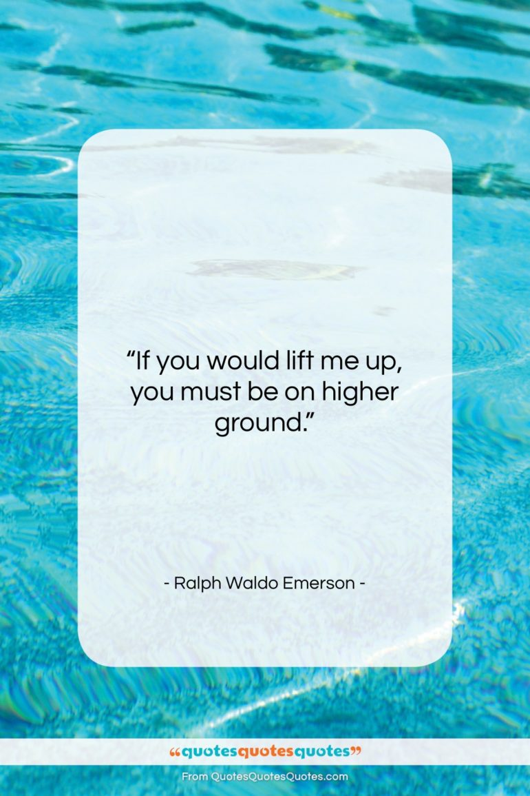 """Ralph Waldo Emerson quote: """"If you would lift me up…""""- at QuotesQuotesQuotes.com"""