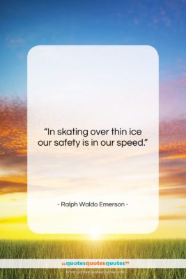 """Ralph Waldo Emerson quote: """"In skating over thin ice our safety…""""- at QuotesQuotesQuotes.com"""