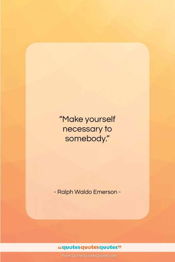 """Ralph Waldo Emerson quote: """"Make yourself necessary to somebody…""""- at QuotesQuotesQuotes.com"""