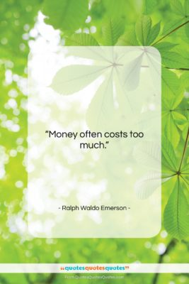 """Ralph Waldo Emerson quote: """"Money often costs too much….""""- at QuotesQuotesQuotes.com"""