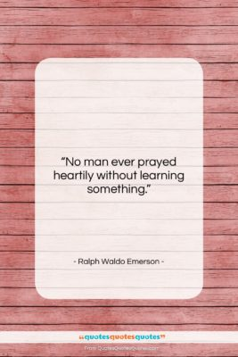 "Ralph Waldo Emerson quote: ""No man ever prayed heartily without learning…""- at QuotesQuotesQuotes.com"