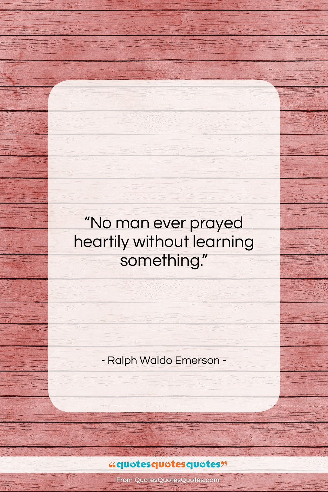 """Ralph Waldo Emerson quote: """"No man ever prayed heartily without learning…""""- at QuotesQuotesQuotes.com"""