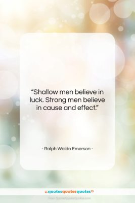 """Ralph Waldo Emerson quote: """"Shallow men believe in luck. Strong men…""""- at QuotesQuotesQuotes.com"""