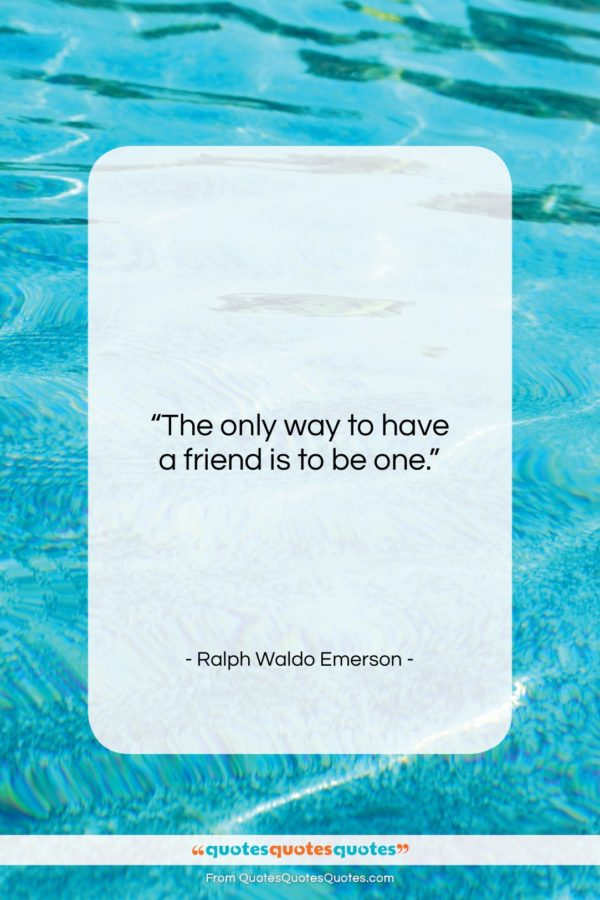 """Ralph Waldo Emerson quote: """"The only way to have a friend…""""- at QuotesQuotesQuotes.com"""