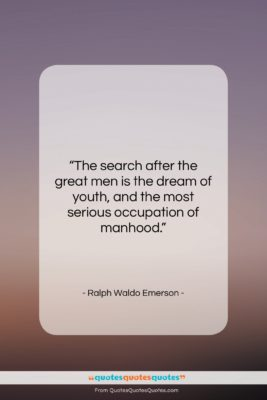 """Ralph Waldo Emerson quote: """"The search after the great men is…""""- at QuotesQuotesQuotes.com"""
