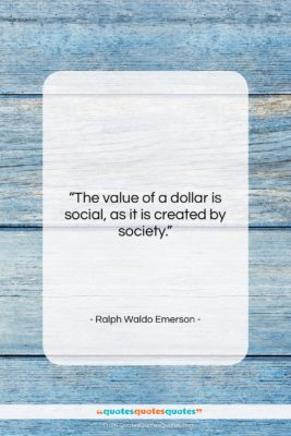 """Ralph Waldo Emerson quote: """"The value of a dollar is social,…""""- at QuotesQuotesQuotes.com"""