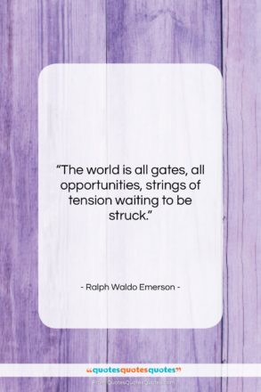 "Ralph Waldo Emerson quote: ""The world is all gates, all opportunities,…""- at QuotesQuotesQuotes.com"