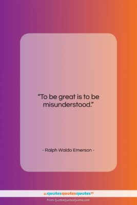 """Ralph Waldo Emerson quote: """"To be great is to be misunderstood….""""- at QuotesQuotesQuotes.com"""
