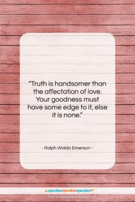 """Ralph Waldo Emerson quote: """"Truth is handsomer than the affectation of…""""- at QuotesQuotesQuotes.com"""