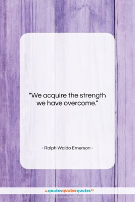 """Ralph Waldo Emerson quote: """"We acquire the strength we have overcome….""""- at QuotesQuotesQuotes.com"""