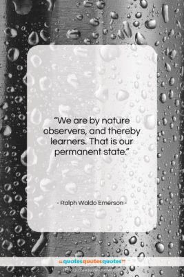 """Ralph Waldo Emerson quote: """"We are by nature observers, and thereby…""""- at QuotesQuotesQuotes.com"""