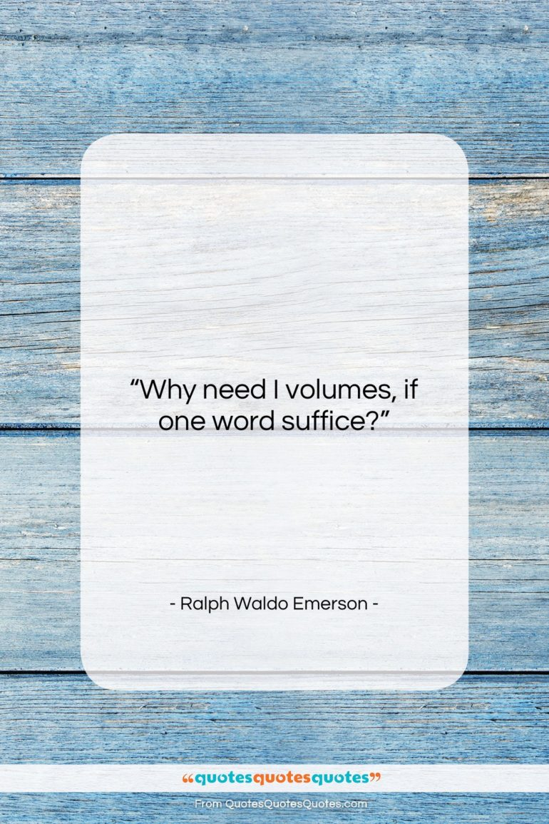 """Ralph Waldo Emerson quote: """"Why need I volumes, if one word…""""- at QuotesQuotesQuotes.com"""