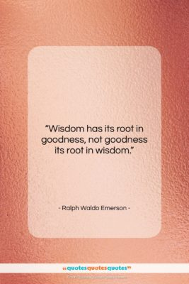 """Ralph Waldo Emerson quote: """"Wisdom has its root in goodness, not…""""- at QuotesQuotesQuotes.com"""