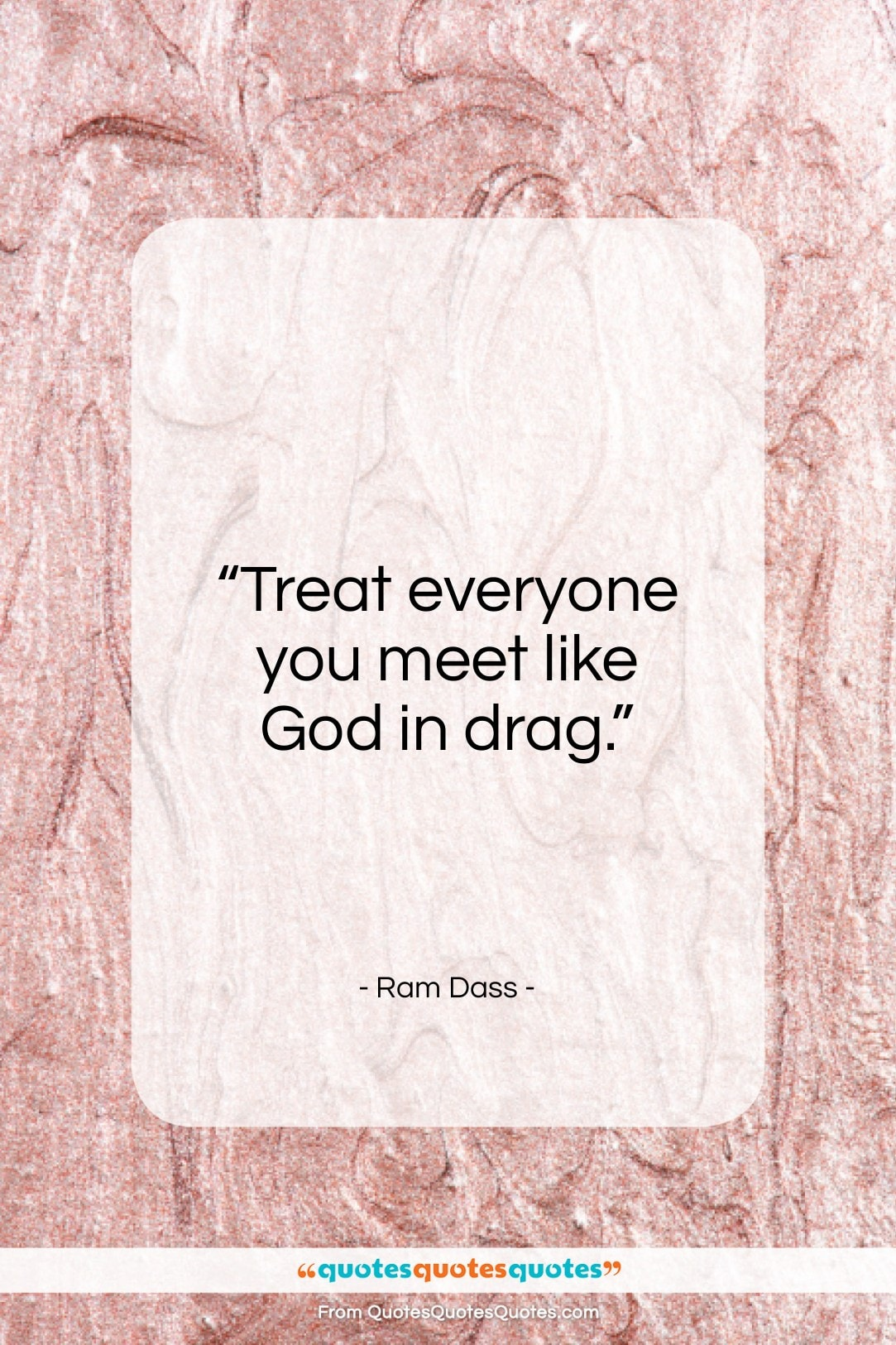 """Ram Dass quote: """"Treat everyone you meet likeGod in drag….""""- at QuotesQuotesQuotes.com"""