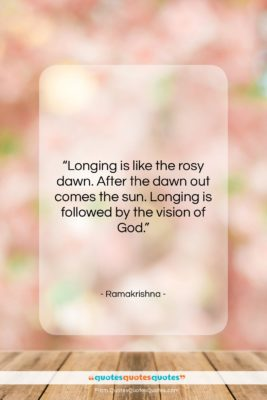 """Ramakrishna quote: """"Longing is like the rosy dawn. After…""""- at QuotesQuotesQuotes.com"""