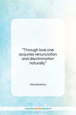 """Ramakrishna quote: """"Through love one acquires renunciation and discrimination…""""- at QuotesQuotesQuotes.com"""