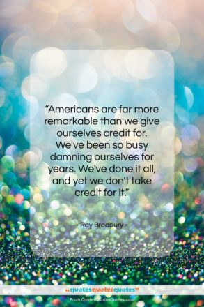 """Ray Bradbury quote: """"Americans are far more remarkable than we…""""- at QuotesQuotesQuotes.com"""