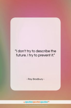 """Ray Bradbury quote: """"I don't try to describe the future….""""- at QuotesQuotesQuotes.com"""