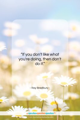 "Ray Bradbury quote: ""If you don't like what you're doing,…""- at QuotesQuotesQuotes.com"