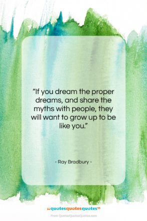 "Ray Bradbury quote: ""If you dream the proper dreams, and…""- at QuotesQuotesQuotes.com"