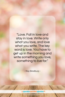 """Ray Bradbury quote: """"Love. Fall in love and stay in…""""- at QuotesQuotesQuotes.com"""