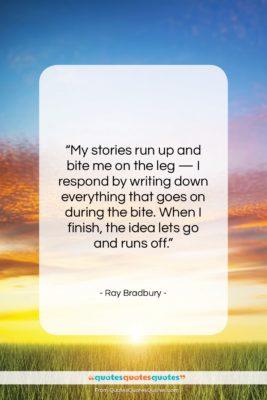 "Ray Bradbury quote: ""My stories run up and bite me…""- at QuotesQuotesQuotes.com"