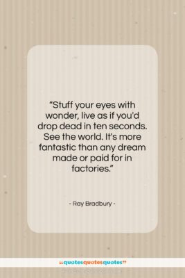 "Ray Bradbury quote: ""Stuff your eyes with wonder, live as…""- at QuotesQuotesQuotes.com"