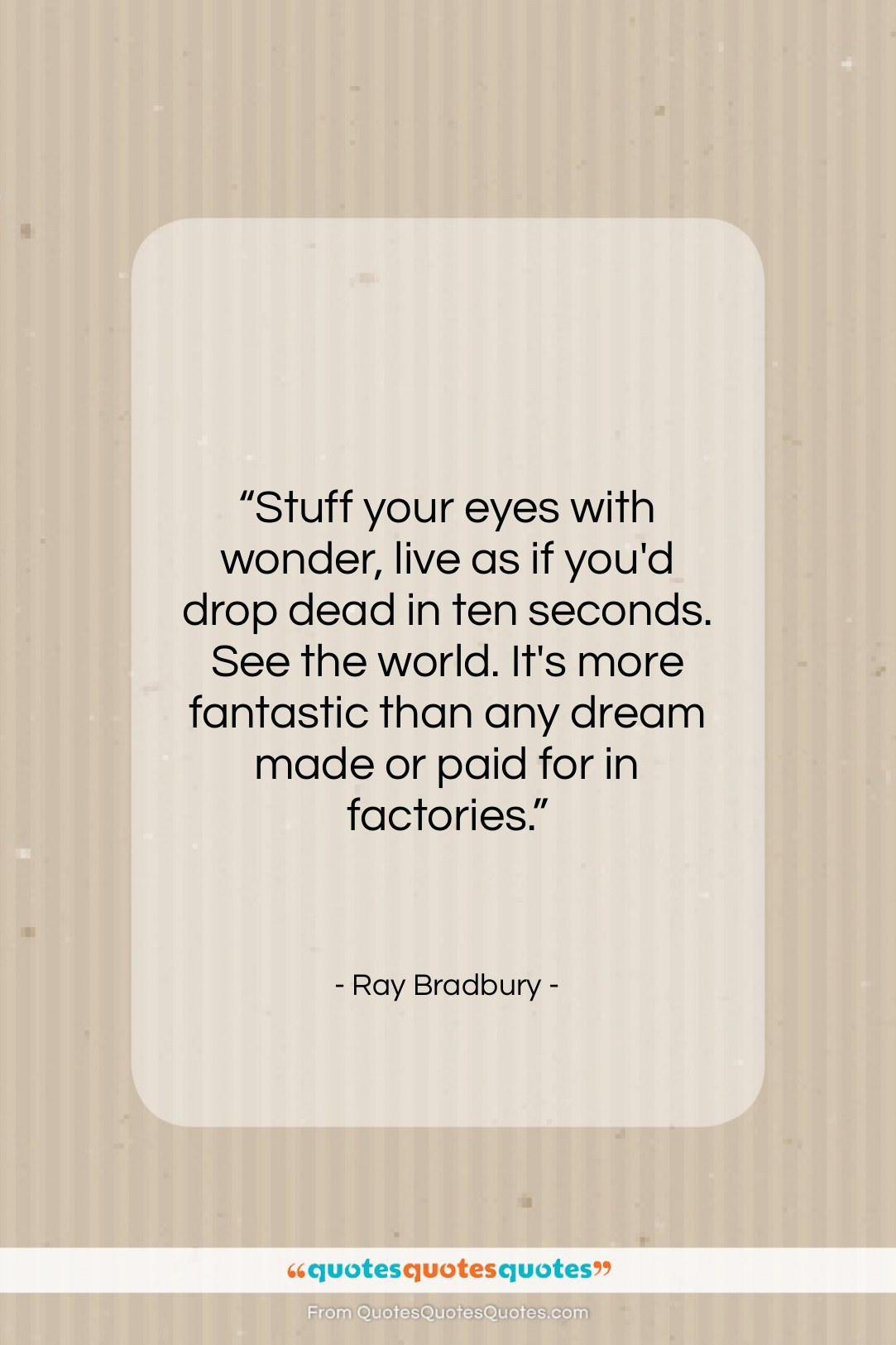 """Ray Bradbury quote: """"Stuff your eyes with wonder, live as…""""- at QuotesQuotesQuotes.com"""