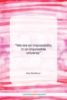 """Ray Bradbury quote: """"We are an impossibility in an impossible…""""- at QuotesQuotesQuotes.com"""